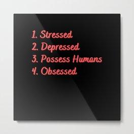 Stressed. Depressed. Possess Humans. Obsessed. Metal Print