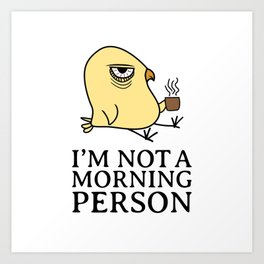 I'm Not A Morning Person Sleepy Morning Grouch Bird Coffee Lover Gift Art Print