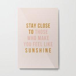 Stay close to those who make you feel like sunshine Metal Print