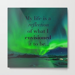 Life is a reflection of what I envision Metal Print