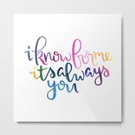 I Know For Me It's Always You. Metal Print