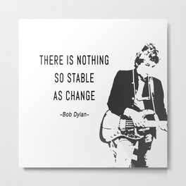 There is nothing so stable as change- Bob Dylan Metal Print