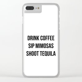 Drink Coffee Sip Mimosas Shoot Tequila Clear iPhone Case