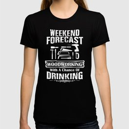 Weekend Forecast Woodworking With A Chance Of Drinking T-shirt
