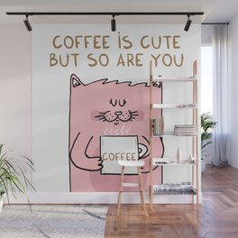 Coffee is cute but so are you Wall Mural