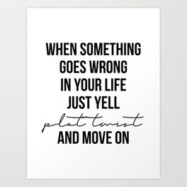 When Something Goes Wrong In Your Life Just Yell Plot Twist and Move On Art Print