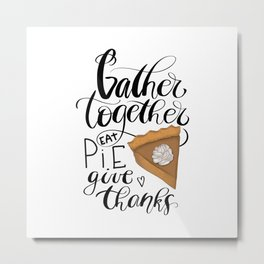 Gather Together Eat Pie Give Thanks Metal Print