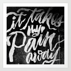 It Takes My Pain Away Art Print