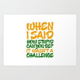 When i said how stupid can you be? Art Print