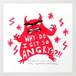 WHY DO I GET SO ANGRY Art Print
