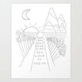 Lovely Days Don't Come to You, You Walk to Them Art Print