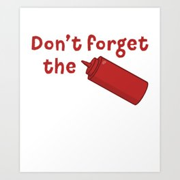 Don't Forget The Ketchup - Funny Tomato Sauce Art Print