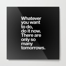 Whatever You Want To Do Do It Now There Are Only So Many Tomorrows motivational typography decor Metal Print