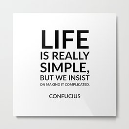 """""""Life is really simple, but we insist on making it complicated."""" Confucius Metal Print"""