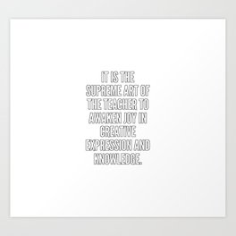 It is the supreme art of the teacher to awaken joy in creative expression and knowledge Art Print