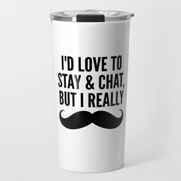 I'd Love to Stay and Chat, But I Really Mustache Must Dash Travel Mug