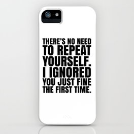 There's No Need To Repeat Yourself. I Ignored You Just Fine the First Time. iPhone Case