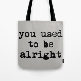 You Used To Be Alright Tote Bag