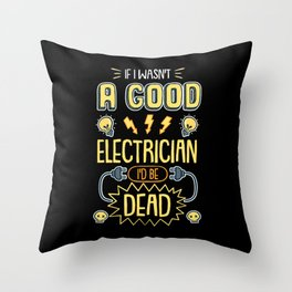 Funny Electrician  I Wasn't A Good Electrician I'd Be Dead tee. Throw Pillow
