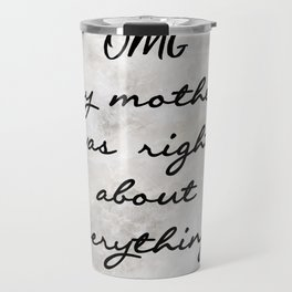 OMG MY MOTHER WAS RIGHT ABOUT EVERYTHING... Travel Mug