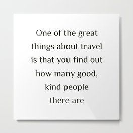 """One of the great things about travel is that you find out how many good, kind people there are.""""  Ed Metal Print"""