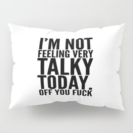 I'm Not Feeling Very Talky Today Off You Fuck Pillow Sham