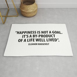 Happiness is not a goal. It's a by-product of a life well lived. Eleanor Roosevelt Rug