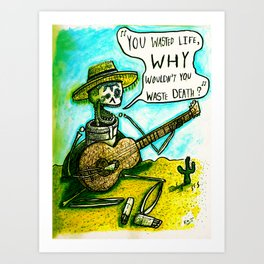 You Wasted Life, Why Wouldn't You Waste Death? Art Print