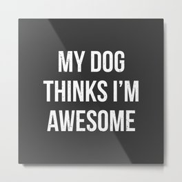 My dog thinks I'm awesome! Metal Print