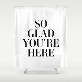 So glad you're here Shower Curtain
