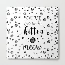 You've got to be kitten me right meow Metal Print