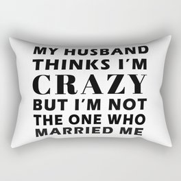 My Husband Thinks I'm Crazy But Im not the one who married me T-Shirt Rectangular Pillow