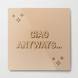 """""""Ciao Anyways"""" Metal Print"""