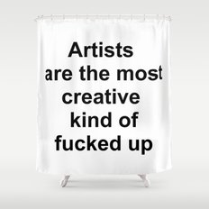 Artists are the most creative kind of fucked up //2 Shower Curtain