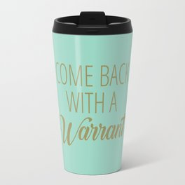 Come Back With A Warrant Travel Mug