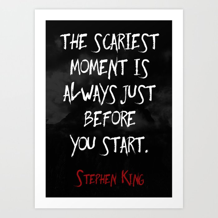 """The scariest moment is always just before you start."" - Stephen King Art Print"