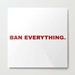 ban everything. Metal Print