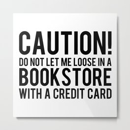 Caution! Do Not Let Me Loose In a Bookstore! Metal Print