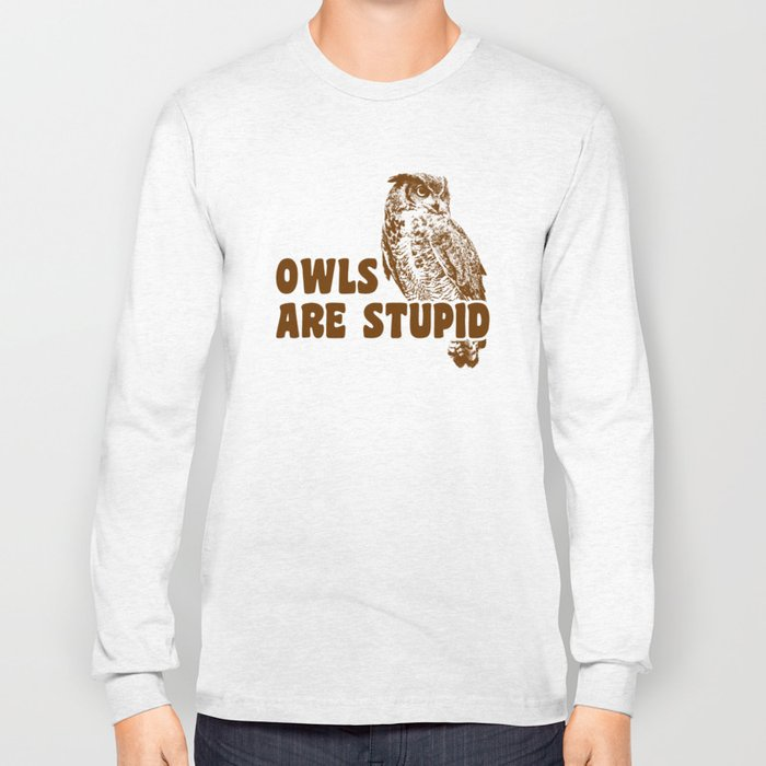 Owls Are Stupid Long Sleeve T-shirt