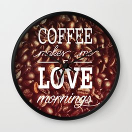 Coffee makes me love mornings Wall Clock