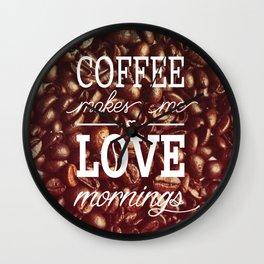 Coffee makes me love mornings Wall Clock
