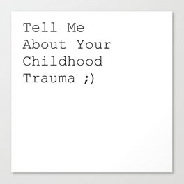 Tell Me About Your Childhood Trauma ;) Canvas Print