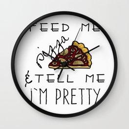 Feed Me Pizza & Tell Me I'm Pretty  Wall Clock