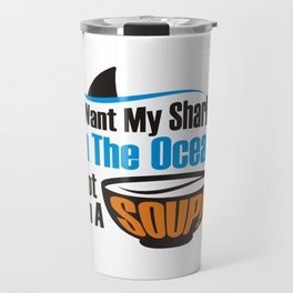 I Want My Sharks In The Ocean Not In A Soup Travel Mug