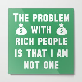 The Problem With Rich People Metal Print