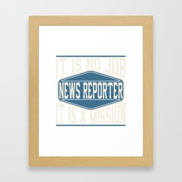 News Reporter  - It Is No Job, It Is A Mission Framed Art Print