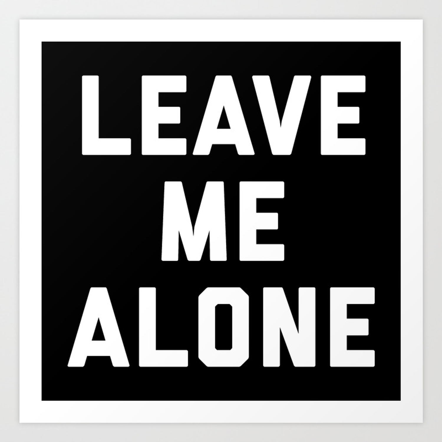 Leave Me Alone Funny Quote Art Print By Envyart Society6