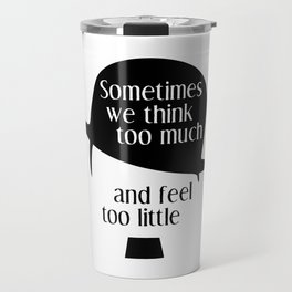 """Chaplin quote """"Sometimes we think too much and feel too little"""" Travel Mug"""