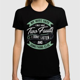 My Wife Says I Only Have Two Faults... T-shirt