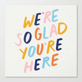 We're So Glad You're Here Canvas Print